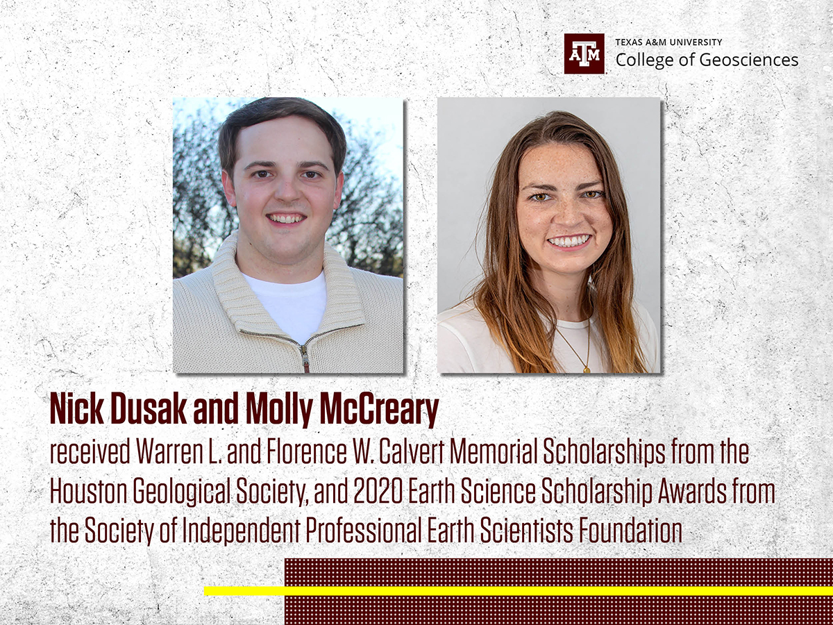 Molly McCreary and Nick Dusak received the Warren L. and Florence W. Calvert Memorial Scholarship from the Houston Geological Society, and 2020 Earth Science Scholarship Awards from the SIPES Foundation.